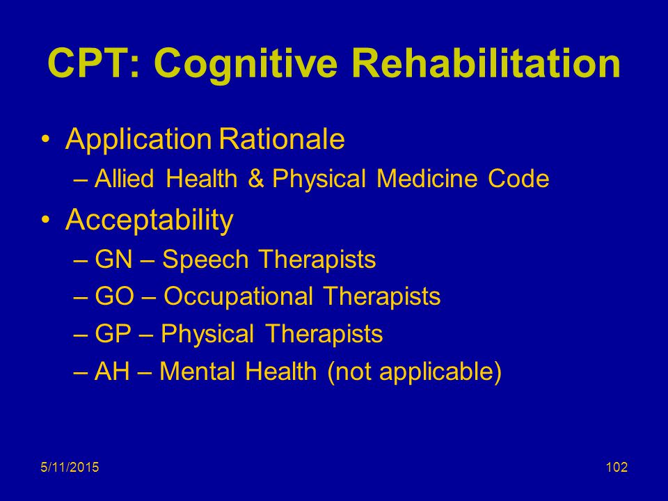 5/11/2015 CPT: Cognitive Rehabilitation Application Rationale –Allied Health & Physical Medicine Code Acceptability –GN – Speech Therapists –GO – Occupational Therapists –GP – Physical Therapists –AH – Mental Health (not applicable) 102