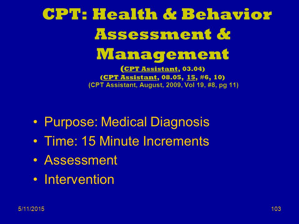 5/11/2015 CPT: Health & Behavior Assessment & Management ( CPT Assistant, 03.04) (CPT Assistant, 08.05, 15, #6, 10) (CPT Assistant, August, 2009, Vol 19, #8, pg 11) Purpose: Medical Diagnosis Time: 15 Minute Increments Assessment Intervention 103