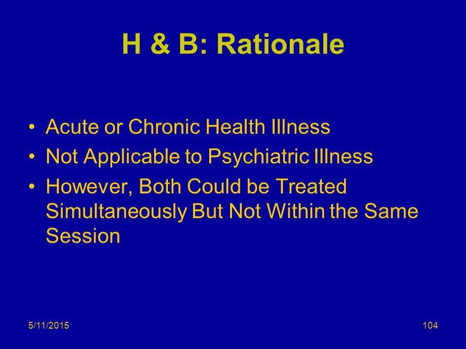 5/11/2015 H & B: Rationale Acute or Chronic Health Illness Not Applicable to Psychiatric Illness However, Both Could be Treated Simultaneously But Not Within the Same Session 104