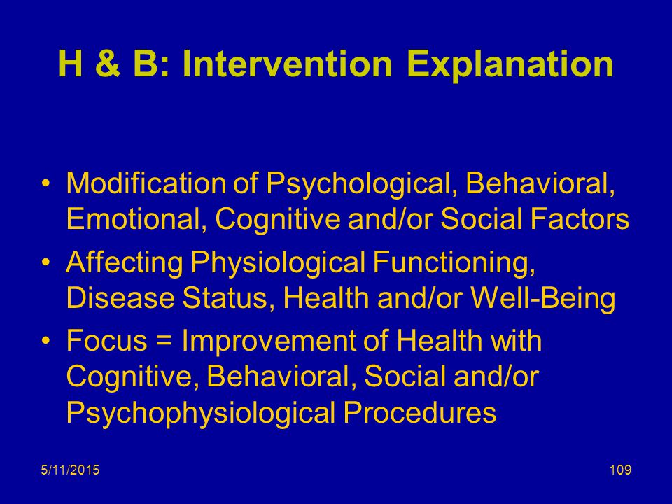 5/11/2015 H & B: Intervention Explanation Modification of Psychological, Behavioral, Emotional, Cognitive and/or Social Factors Affecting Physiological Functioning, Disease Status, Health and/or Well-Being Focus = Improvement of Health with Cognitive, Behavioral, Social and/or Psychophysiological Procedures 109