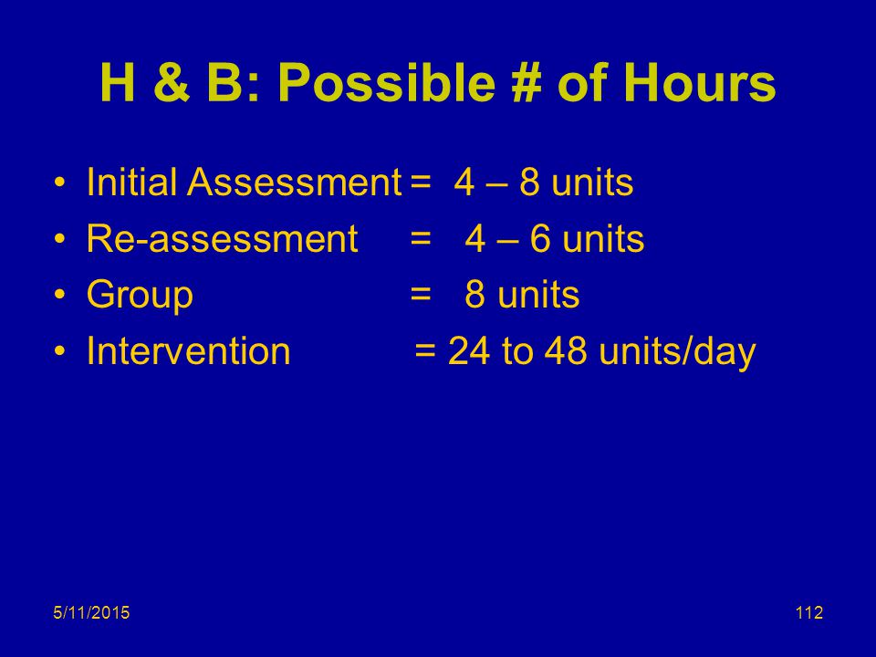 5/11/2015 H & B: Possible # of Hours Initial Assessment = 4 – 8 units Re-assessment = 4 – 6 units Group = 8 units Intervention = 24 to 48 units/day 112