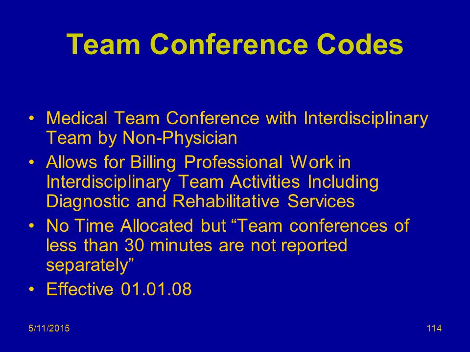 5/11/2015 Team Conference Codes Medical Team Conference with Interdisciplinary Team by Non-Physician Allows for Billing Professional Work in Interdisciplinary Team Activities Including Diagnostic and Rehabilitative Services No Time Allocated but Team conferences of less than 30 minutes are not reported separately Effective 01.01.08 114