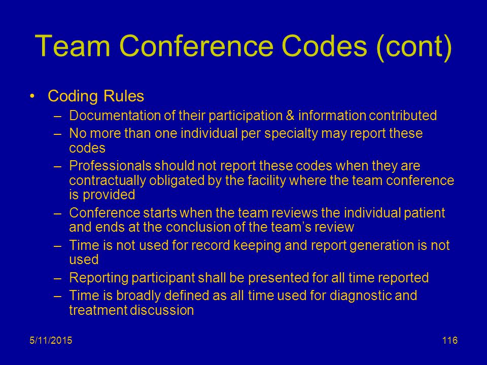 5/11/2015 Team Conference Codes (cont) Coding Rules –Documentation of their participation & information contributed –No more than one individual per specialty may report these codes –Professionals should not report these codes when they are contractually obligated by the facility where the team conference is provided –Conference starts when the team reviews the individual patient and ends at the conclusion of the team's review –Time is not used for record keeping and report generation is not used –Reporting participant shall be presented for all time reported –Time is broadly defined as all time used for diagnostic and treatment discussion 116