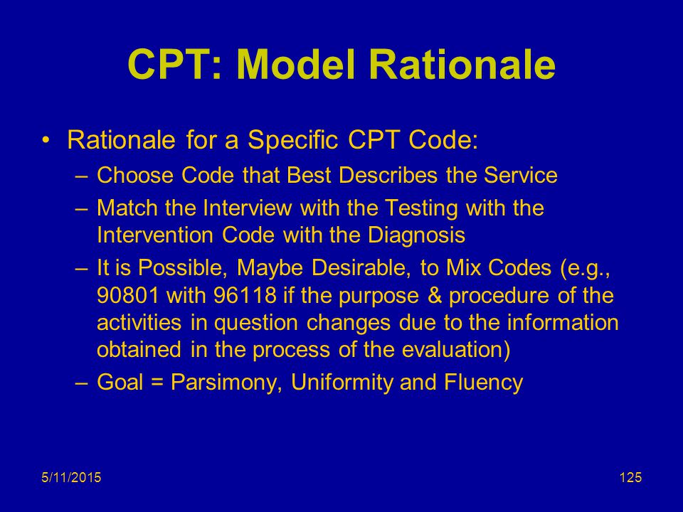 5/11/2015 CPT: Model Rationale Rationale for a Specific CPT Code: –Choose Code that Best Describes the Service –Match the Interview with the Testing with the Intervention Code with the Diagnosis –It is Possible, Maybe Desirable, to Mix Codes (e.g., 90801 with 96118 if the purpose & procedure of the activities in question changes due to the information obtained in the process of the evaluation) –Goal = Parsimony, Uniformity and Fluency 125
