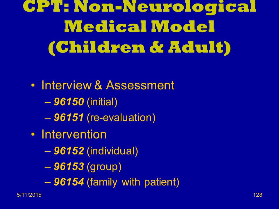 5/11/2015 CPT: Non-Neurological Medical Model (Children & Adult) Interview & Assessment –96150 (initial) –96151 (re-evaluation) Intervention –96152 (individual) –96153 (group) –96154 (family with patient) 128
