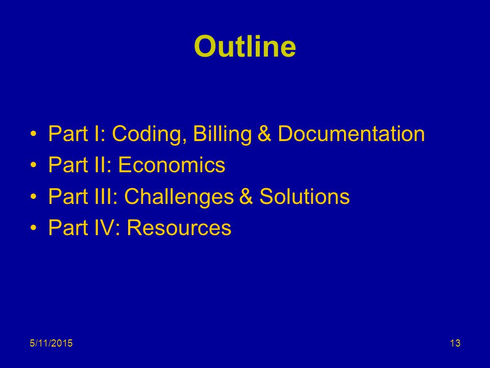 5/11/2015 Outline Part I: Coding, Billing & Documentation Part II: Economics Part III: Challenges & Solutions Part IV: Resources 13