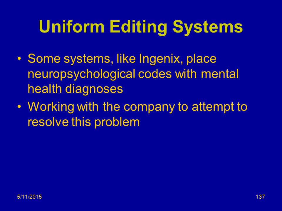 Uniform Editing Systems Some systems, like Ingenix, place neuropsychological codes with mental health diagnoses Working with the company to attempt to resolve this problem 5/11/2015137