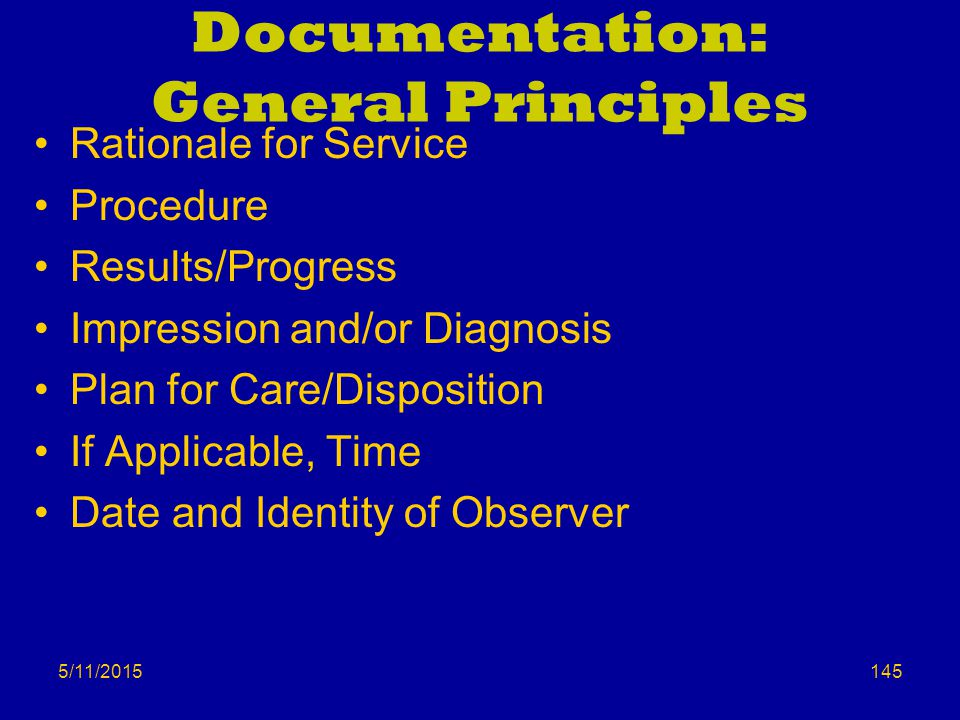 5/11/2015 Documentation: General Principles Rationale for Service Procedure Results/Progress Impression and/or Diagnosis Plan for Care/Disposition If Applicable, Time Date and Identity of Observer 145