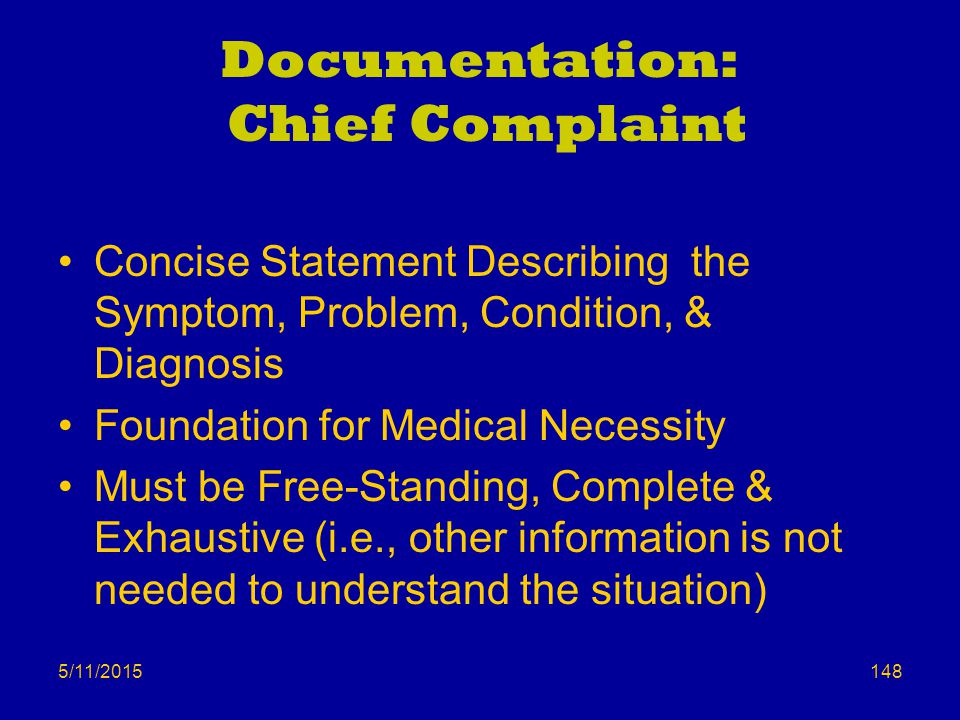 5/11/2015 Documentation: Chief Complaint Concise Statement Describing the Symptom, Problem, Condition, & Diagnosis Foundation for Medical Necessity Must be Free-Standing, Complete & Exhaustive (i.e., other information is not needed to understand the situation) 148