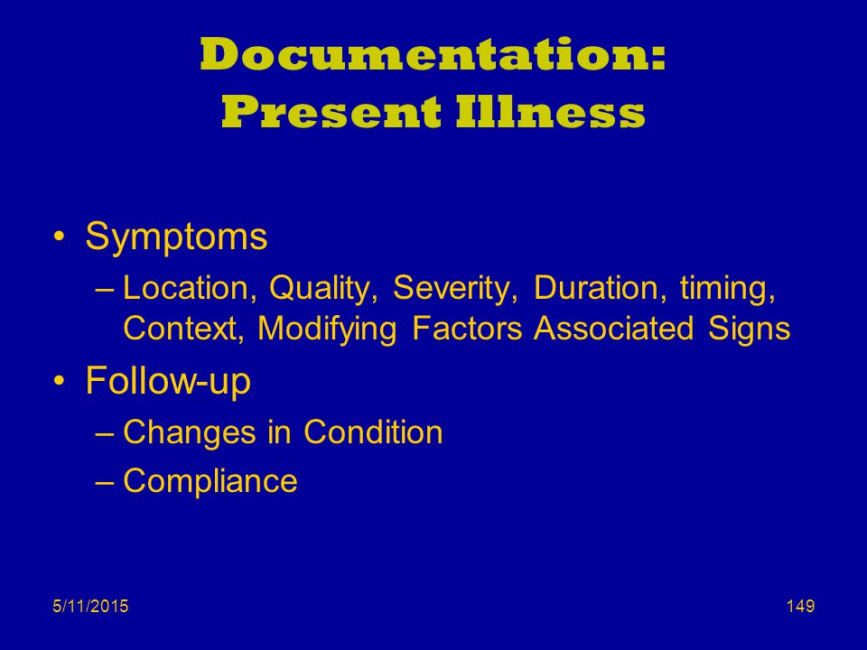 5/11/2015 Documentation: Present Illness Symptoms –Location, Quality, Severity, Duration, timing, Context, Modifying Factors Associated Signs Follow-up –Changes in Condition –Compliance 149