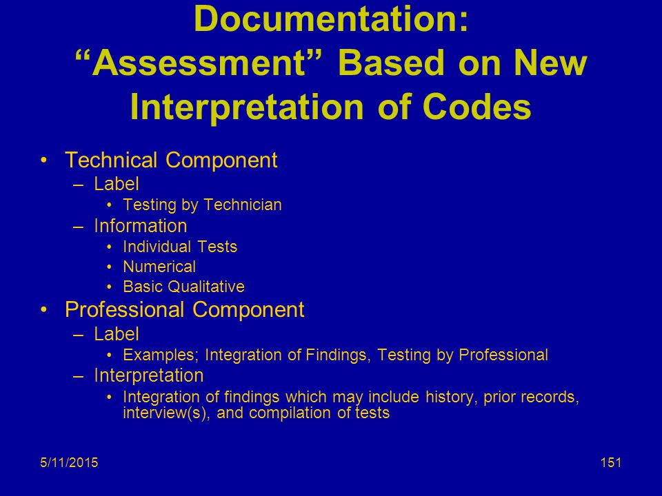 5/11/2015 Documentation: Assessment Based on New Interpretation of Codes Technical Component –Label Testing by Technician –Information Individual Tests Numerical Basic Qualitative Professional Component –Label Examples; Integration of Findings, Testing by Professional –Interpretation Integration of findings which may include history, prior records, interview(s), and compilation of tests 151