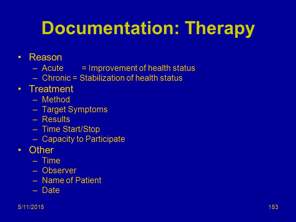 5/11/2015 Documentation: Therapy Reason –Acute = Improvement of health status –Chronic = Stabilization of health status Treatment –Method –Target Symptoms –Results –Time Start/Stop –Capacity to Participate Other –Time –Observer –Name of Patient –Date 153