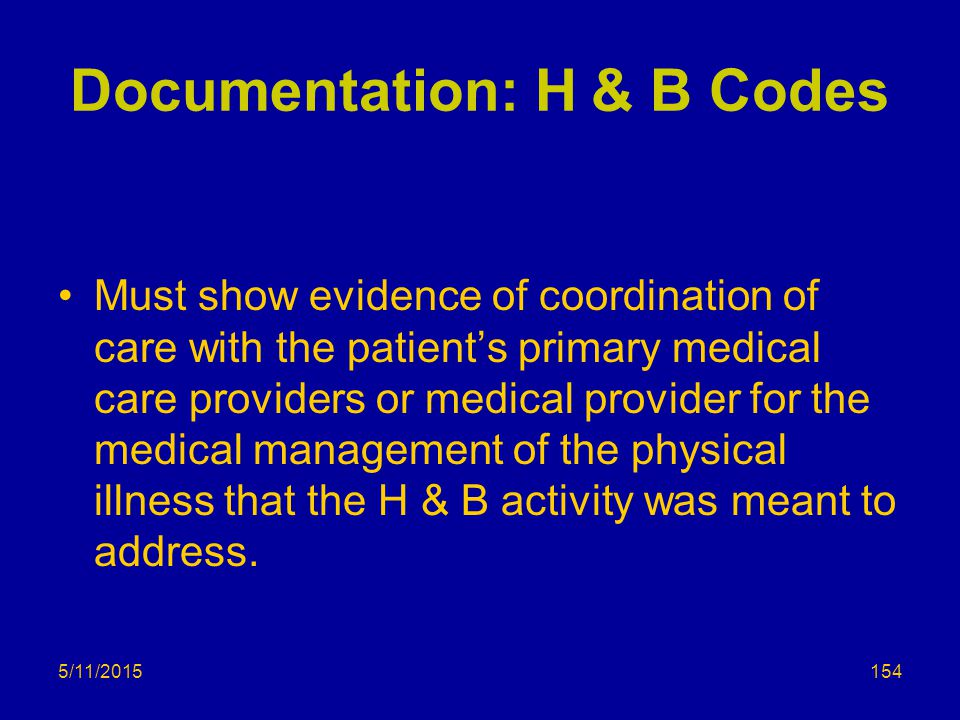 5/11/2015 Documentation: H & B Codes Must show evidence of coordination of care with the patient's primary medical care providers or medical provider for the medical management of the physical illness that the H & B activity was meant to address.