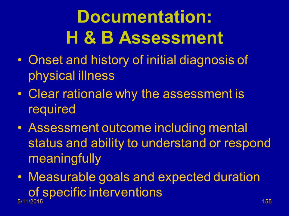 5/11/2015 Documentation: H & B Assessment Onset and history of initial diagnosis of physical illness Clear rationale why the assessment is required Assessment outcome including mental status and ability to understand or respond meaningfully Measurable goals and expected duration of specific interventions 155