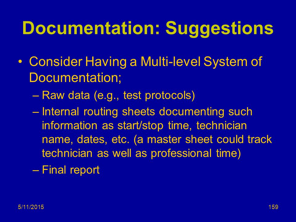 5/11/2015 Documentation: Suggestions Consider Having a Multi-level System of Documentation; –Raw data (e.g., test protocols) –Internal routing sheets documenting such information as start/stop time, technician name, dates, etc.
