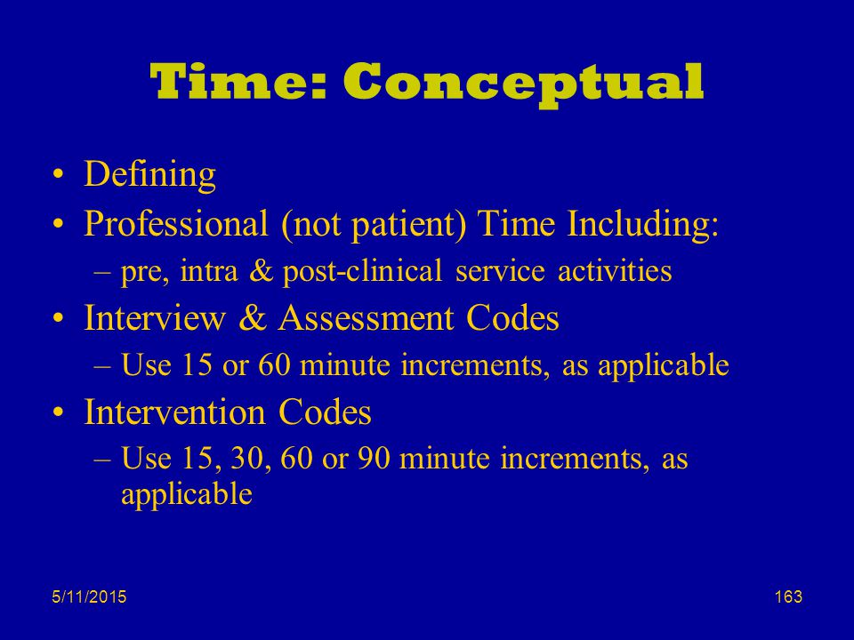 5/11/2015 Time: Conceptual Defining Professional (not patient) Time Including: –pre, intra & post-clinical service activities Interview & Assessment Codes –Use 15 or 60 minute increments, as applicable Intervention Codes –Use 15, 30, 60 or 90 minute increments, as applicable 163
