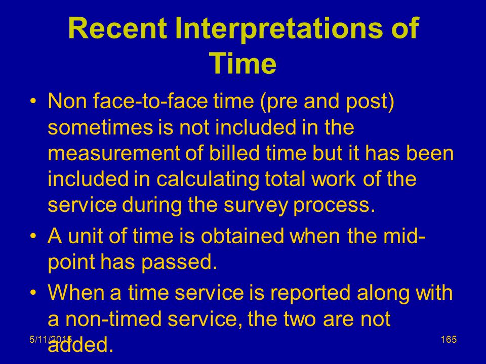Recent Interpretations of Time Non face-to-face time (pre and post) sometimes is not included in the measurement of billed time but it has been included in calculating total work of the service during the survey process.