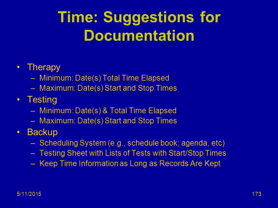 5/11/2015 Time: Suggestions for Documentation Therapy –Minimum: Date(s) Total Time Elapsed –Maximum: Date(s) Start and Stop Times Testing –Minimum: Date(s) & Total Time Elapsed –Maximum: Date(s) Start and Stop Times Backup –Scheduling System (e.g., schedule book; agenda, etc) –Testing Sheet with Lists of Tests with Start/Stop Times –Keep Time Information as Long as Records Are Kept 173