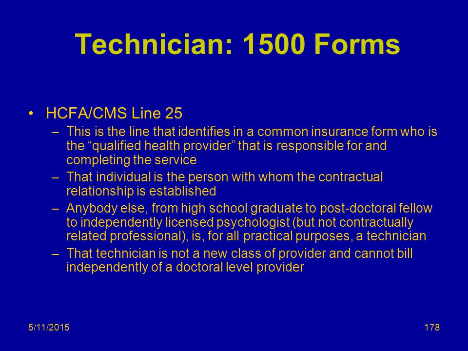 5/11/2015 Technician: 1500 Forms HCFA/CMS Line 25 –This is the line that identifies in a common insurance form who is the qualified health provider that is responsible for and completing the service –That individual is the person with whom the contractual relationship is established –Anybody else, from high school graduate to post-doctoral fellow to independently licensed psychologist (but not contractually related professional), is, for all practical purposes, a technician –That technician is not a new class of provider and cannot bill independently of a doctoral level provider 178