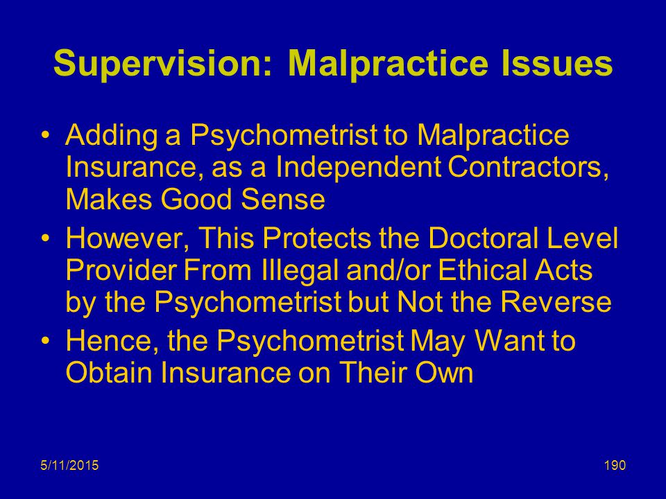 5/11/2015 Supervision: Malpractice Issues Adding a Psychometrist to Malpractice Insurance, as a Independent Contractors, Makes Good Sense However, This Protects the Doctoral Level Provider From Illegal and/or Ethical Acts by the Psychometrist but Not the Reverse Hence, the Psychometrist May Want to Obtain Insurance on Their Own 190