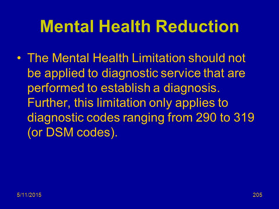 5/11/2015 Mental Health Reduction The Mental Health Limitation should not be applied to diagnostic service that are performed to establish a diagnosis.