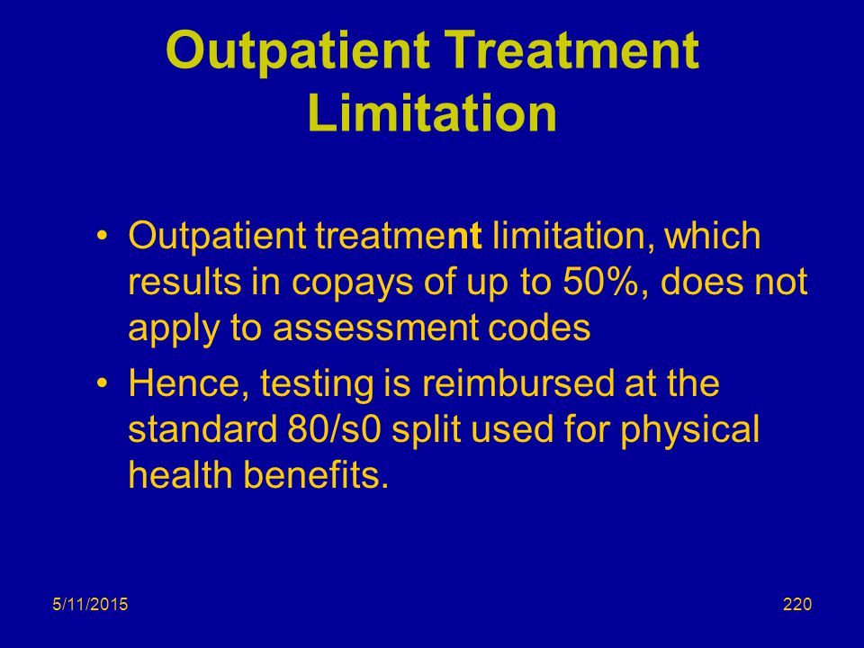 Outpatient Treatment Limitation Outpatient treatment limitation, which results in copays of up to 50%, does not apply to assessment codes Hence, testing is reimbursed at the standard 80/s0 split used for physical health benefits.