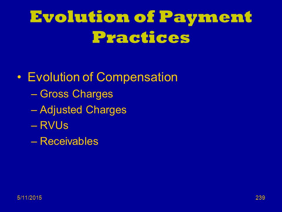 5/11/2015 Evolution of Payment Practices Evolution of Compensation –Gross Charges –Adjusted Charges –RVUs –Receivables 239