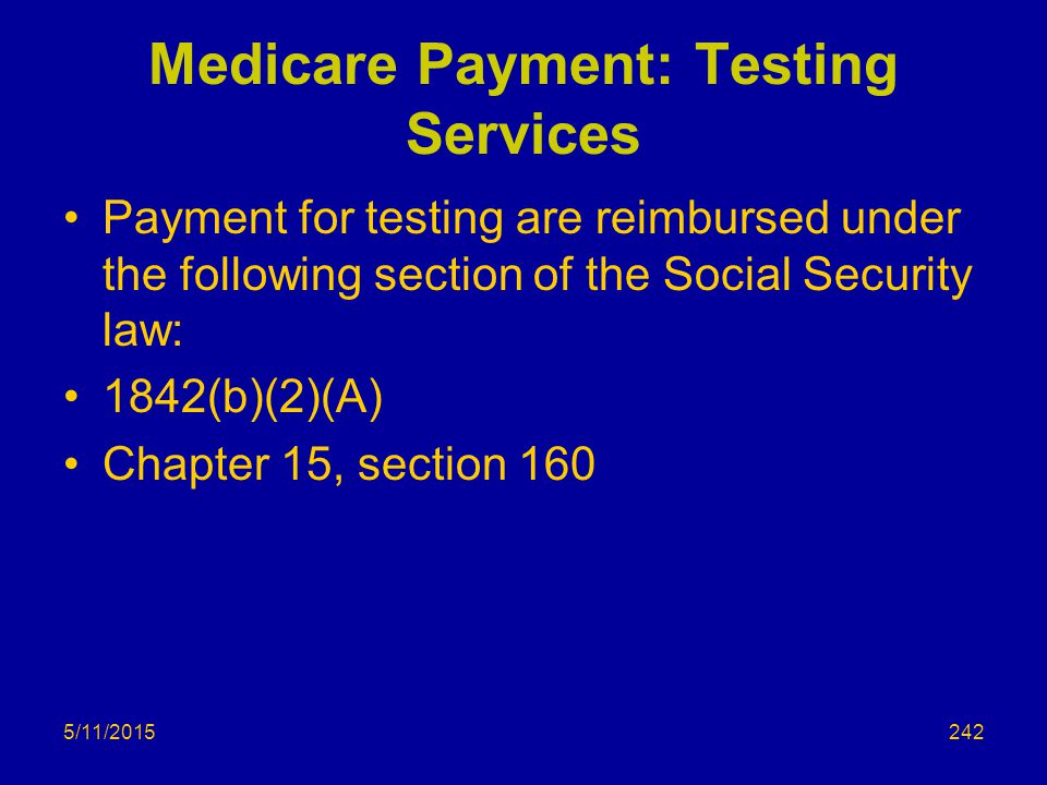 5/11/2015 Medicare Payment: Testing Services Payment for testing are reimbursed under the following section of the Social Security law: 1842(b)(2)(A) Chapter 15, section 160 242