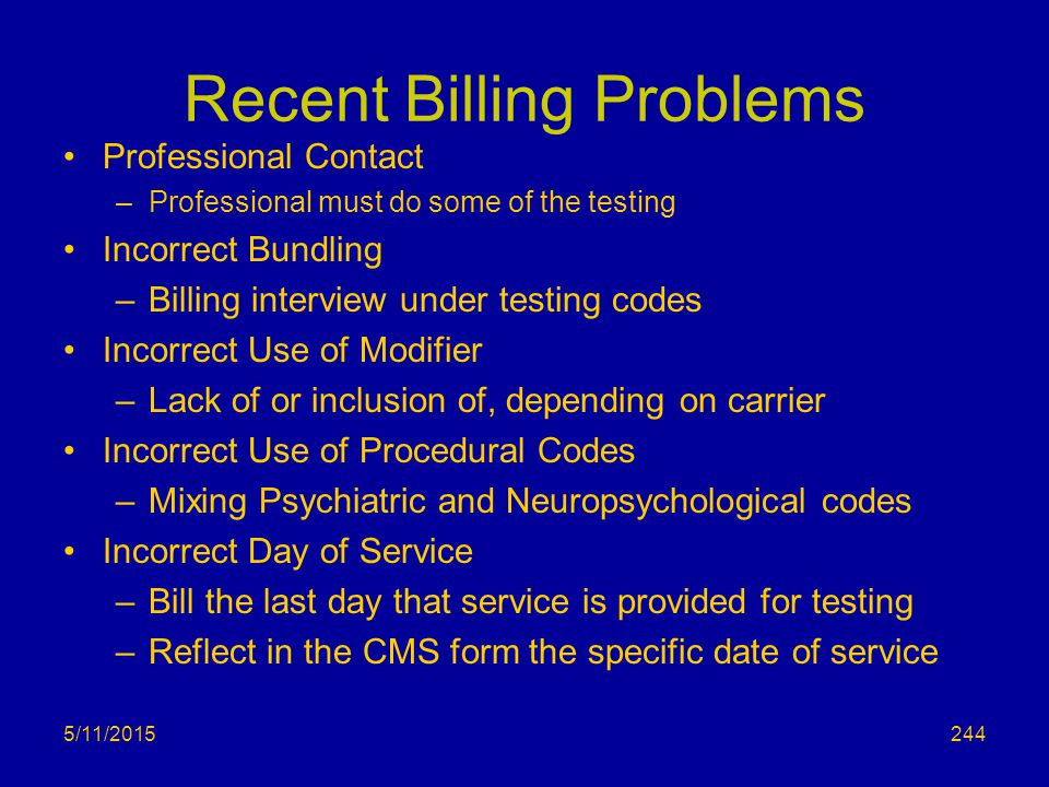 5/11/2015 Recent Billing Problems Professional Contact –Professional must do some of the testing Incorrect Bundling –Billing interview under testing codes Incorrect Use of Modifier –Lack of or inclusion of, depending on carrier Incorrect Use of Procedural Codes –Mixing Psychiatric and Neuropsychological codes Incorrect Day of Service –Bill the last day that service is provided for testing –Reflect in the CMS form the specific date of service 244