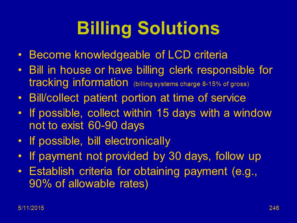 5/11/2015 Billing Solutions Become knowledgeable of LCD criteria Bill in house or have billing clerk responsible for tracking information (billing systems charge 8-15% of gross) Bill/collect patient portion at time of service If possible, collect within 15 days with a window not to exist 60-90 days If possible, bill electronically If payment not provided by 30 days, follow up Establish criteria for obtaining payment (e.g., 90% of allowable rates) 246