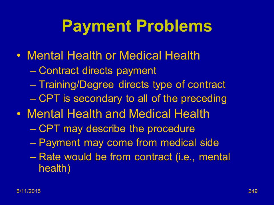 5/11/2015 Payment Problems Mental Health or Medical Health –Contract directs payment –Training/Degree directs type of contract –CPT is secondary to all of the preceding Mental Health and Medical Health –CPT may describe the procedure –Payment may come from medical side –Rate would be from contract (i.e., mental health) 249