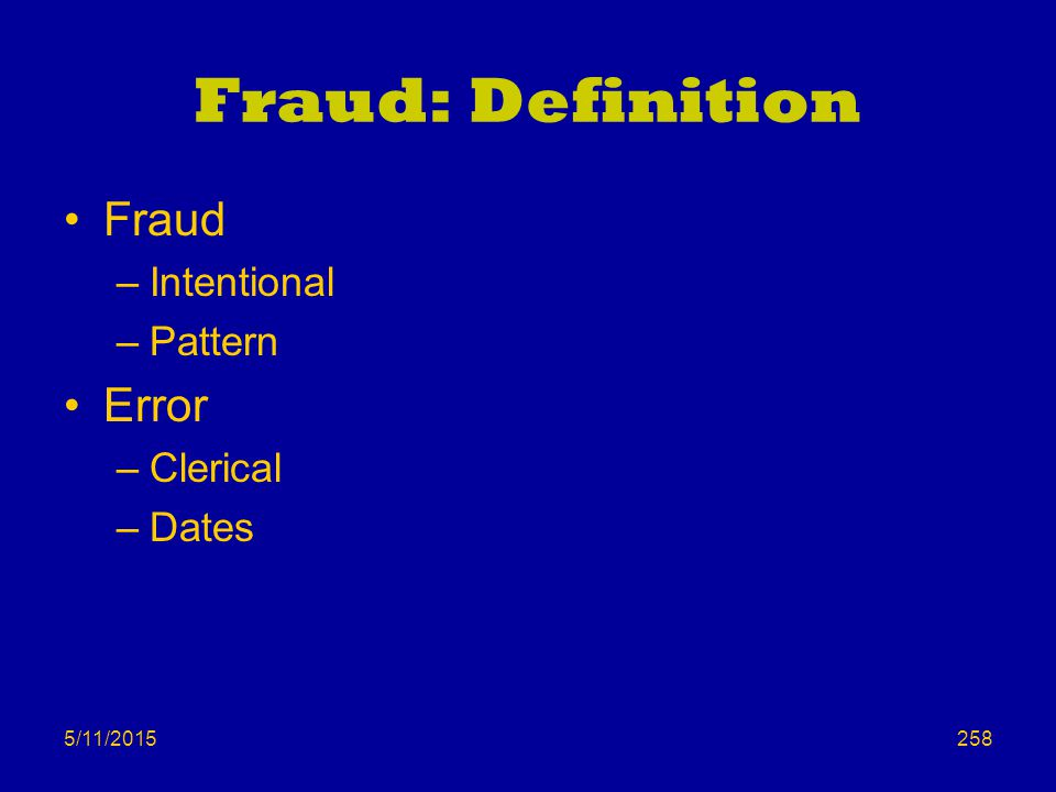5/11/2015 Fraud: Definition Fraud –Intentional –Pattern Error –Clerical –Dates 258