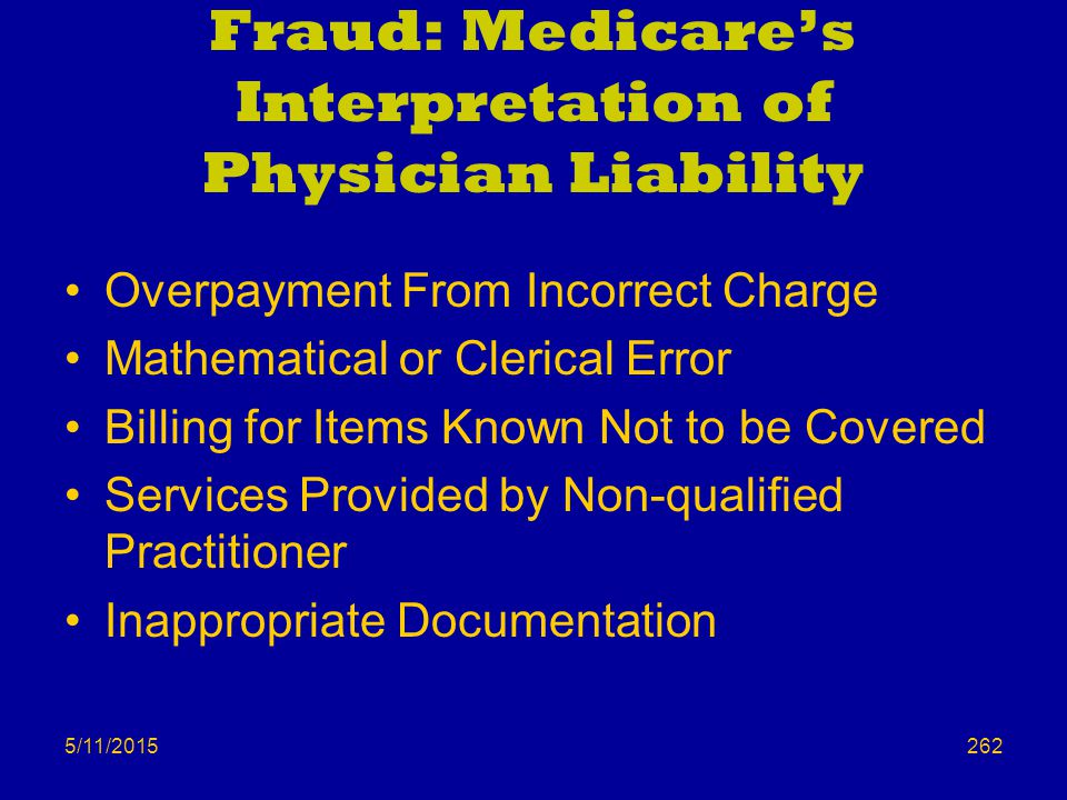 5/11/2015 Fraud: Medicare's Interpretation of Physician Liability Overpayment From Incorrect Charge Mathematical or Clerical Error Billing for Items Known Not to be Covered Services Provided by Non-qualified Practitioner Inappropriate Documentation 262
