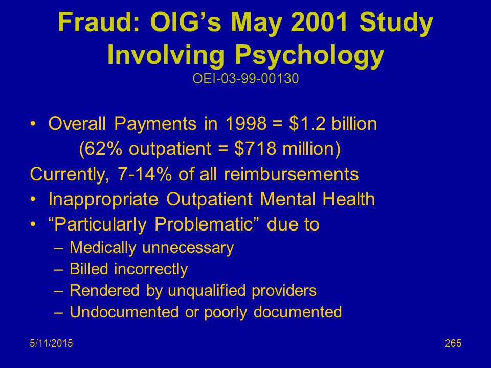 5/11/2015 Fraud: OIG's May 2001 Study Involving Psychology OEI-03-99-00130 Overall Payments in 1998 = $1.2 billion (62% outpatient = $718 million) Currently, 7-14% of all reimbursements Inappropriate Outpatient Mental Health Particularly Problematic due to –Medically unnecessary –Billed incorrectly –Rendered by unqualified providers –Undocumented or poorly documented 265