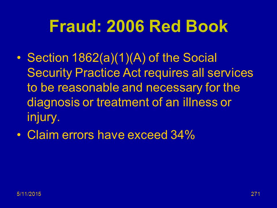 5/11/2015 Fraud: 2006 Red Book Section 1862(a)(1)(A) of the Social Security Practice Act requires all services to be reasonable and necessary for the diagnosis or treatment of an illness or injury.