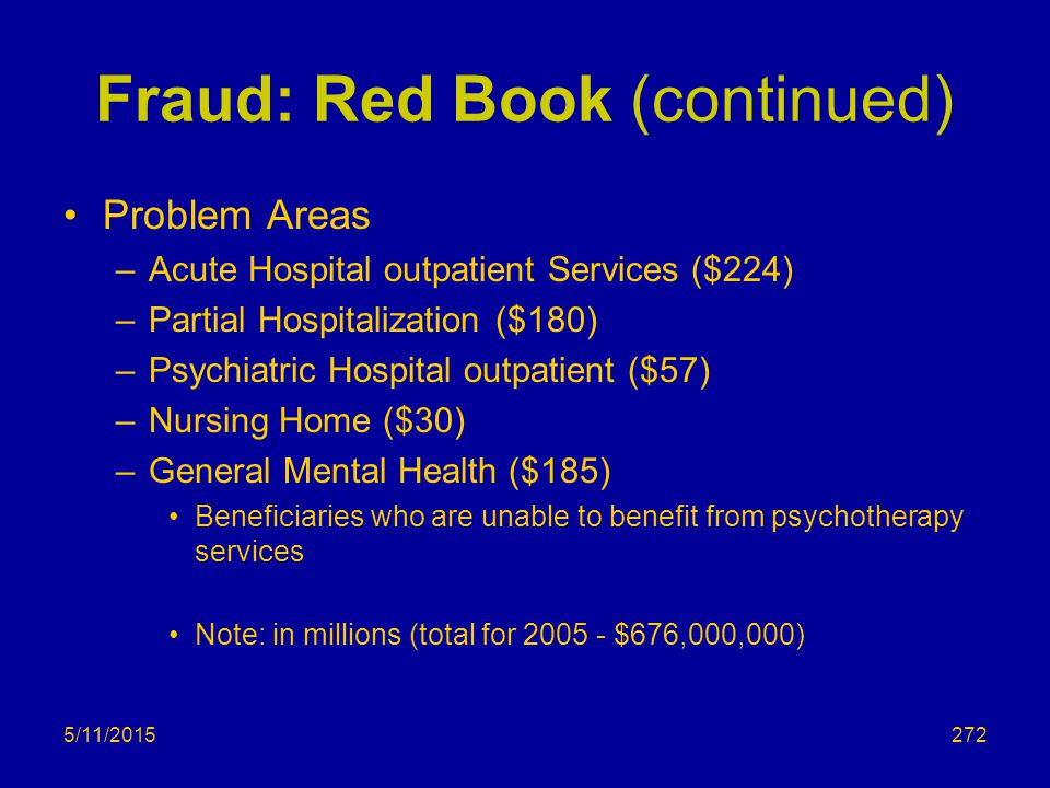 5/11/2015 Fraud: Red Book (continued) Problem Areas –Acute Hospital outpatient Services ($224) –Partial Hospitalization ($180) –Psychiatric Hospital outpatient ($57) –Nursing Home ($30) –General Mental Health ($185) Beneficiaries who are unable to benefit from psychotherapy services Note: in millions (total for 2005 - $676,000,000) 272