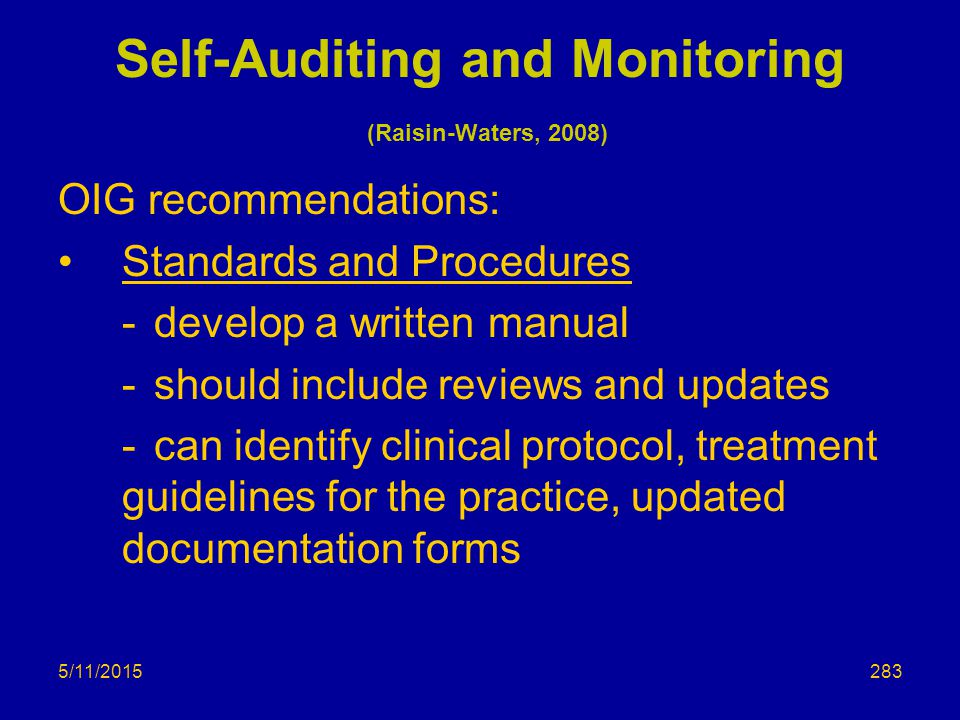 5/11/2015 Self-Auditing and Monitoring (Raisin-Waters, 2008) OIG recommendations: Standards and Procedures -develop a written manual -should include reviews and updates -can identify clinical protocol, treatment guidelines for the practice, updated documentation forms 283