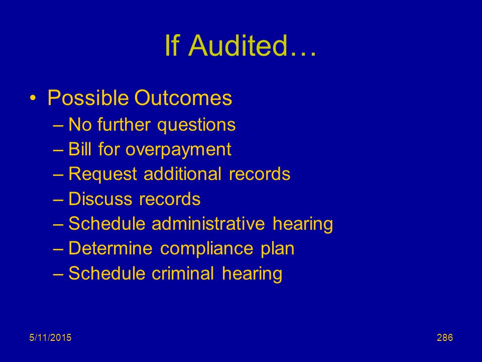 5/11/2015 If Audited… Possible Outcomes –No further questions –Bill for overpayment –Request additional records –Discuss records –Schedule administrative hearing –Determine compliance plan –Schedule criminal hearing 286