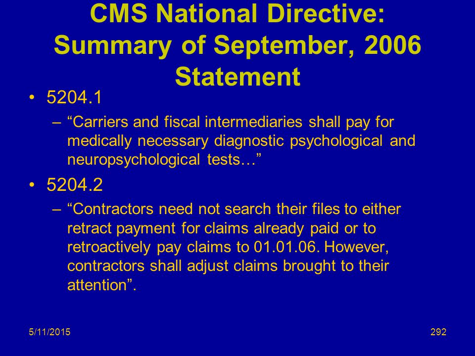 5/11/2015 CMS National Directive: Summary of September, 2006 Statement 5204.1 – Carriers and fiscal intermediaries shall pay for medically necessary diagnostic psychological and neuropsychological tests… 5204.2 – Contractors need not search their files to either retract payment for claims already paid or to retroactively pay claims to 01.01.06.