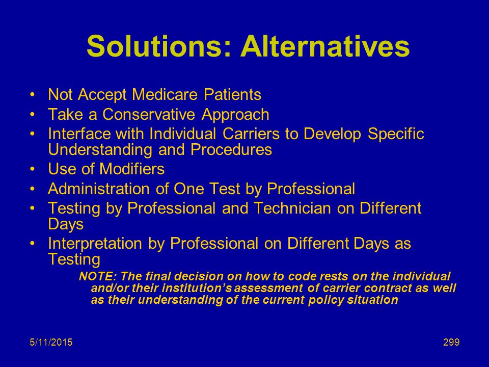 5/11/2015 Solutions: Alternatives Not Accept Medicare Patients Take a Conservative Approach Interface with Individual Carriers to Develop Specific Understanding and Procedures Use of Modifiers Administration of One Test by Professional Testing by Professional and Technician on Different Days Interpretation by Professional on Different Days as Testing NOTE: The final decision on how to code rests on the individual and/or their institution's assessment of carrier contract as well as their understanding of the current policy situation 299