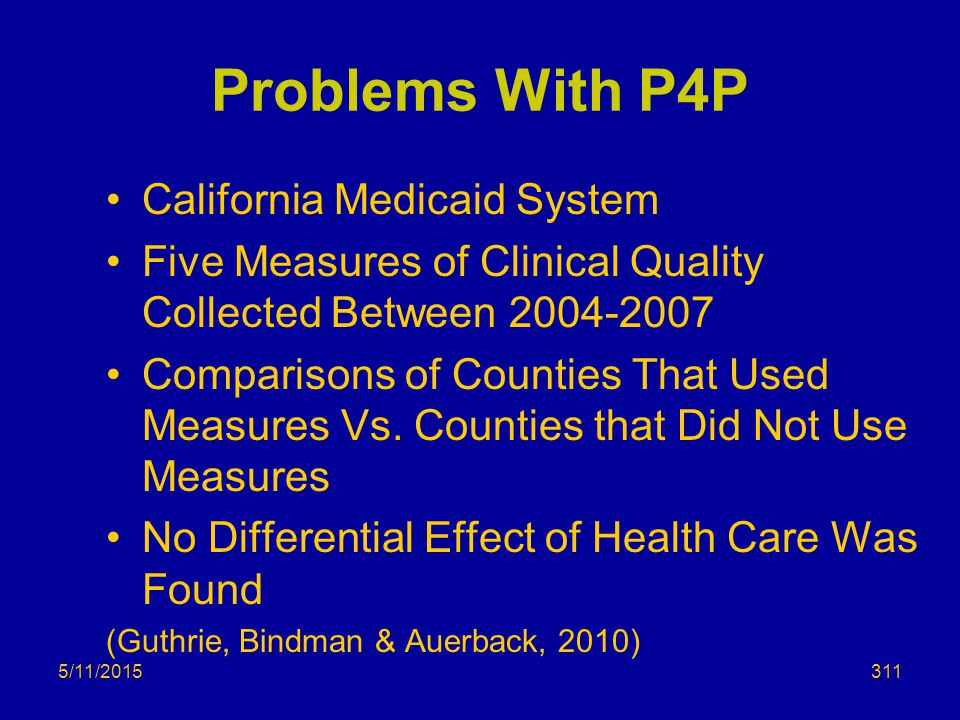 Problems With P4P California Medicaid System Five Measures of Clinical Quality Collected Between 2004-2007 Comparisons of Counties That Used Measures Vs.