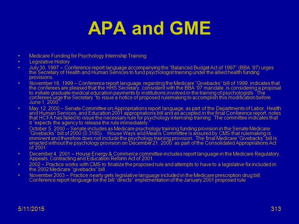 5/11/2015 APA and GME Medicare Funding for Psychology Internship Training Legislative History July 30, 1997 – Conference report language accompanying the Balanced Budget Act of 1997 (BBA '97) urges the Secretary of Health and Human Services to fund psychologist training under the allied health funding provisions.