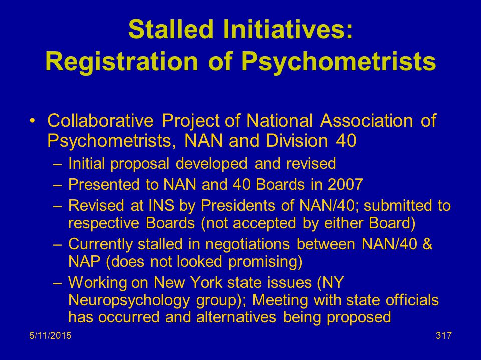 5/11/2015 Stalled Initiatives: Registration of Psychometrists Collaborative Project of National Association of Psychometrists, NAN and Division 40 –Initial proposal developed and revised –Presented to NAN and 40 Boards in 2007 –Revised at INS by Presidents of NAN/40; submitted to respective Boards (not accepted by either Board) –Currently stalled in negotiations between NAN/40 & NAP (does not looked promising) –Working on New York state issues (NY Neuropsychology group); Meeting with state officials has occurred and alternatives being proposed 317