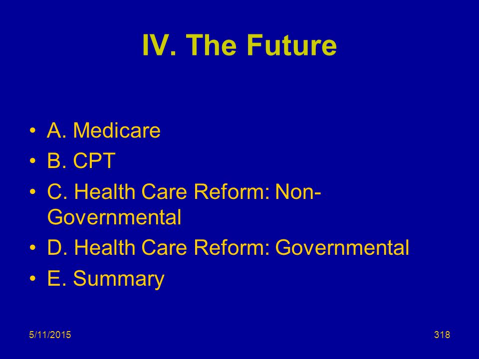 IV.The Future A. Medicare B. CPT C. Health Care Reform: Non- Governmental D.