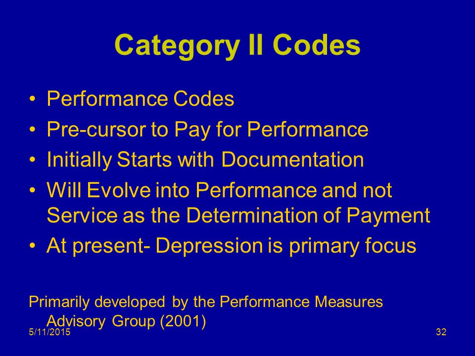 5/11/2015 Category II Codes Performance Codes Pre-cursor to Pay for Performance Initially Starts with Documentation Will Evolve into Performance and not Service as the Determination of Payment At present- Depression is primary focus Primarily developed by the Performance Measures Advisory Group (2001) 32
