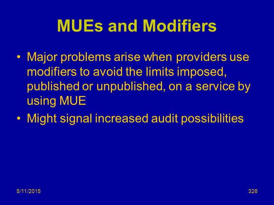 MUEs and Modifiers Major problems arise when providers use modifiers to avoid the limits imposed, published or unpublished, on a service by using MUE Might signal increased audit possibilities 5/11/2015326