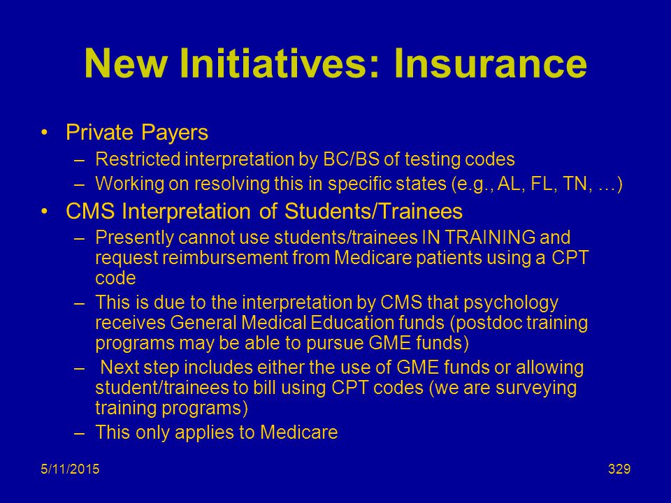 5/11/2015 New Initiatives: Insurance Private Payers –Restricted interpretation by BC/BS of testing codes –Working on resolving this in specific states (e.g., AL, FL, TN, …) CMS Interpretation of Students/Trainees –Presently cannot use students/trainees IN TRAINING and request reimbursement from Medicare patients using a CPT code –This is due to the interpretation by CMS that psychology receives General Medical Education funds (postdoc training programs may be able to pursue GME funds) – Next step includes either the use of GME funds or allowing student/trainees to bill using CPT codes (we are surveying training programs) –This only applies to Medicare 329