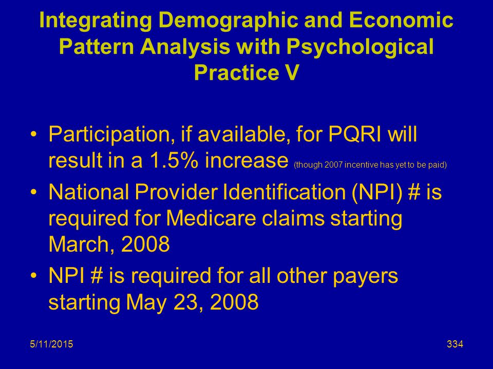 5/11/2015 Integrating Demographic and Economic Pattern Analysis with Psychological Practice V Participation, if available, for PQRI will result in a 1.5% increase (though 2007 incentive has yet to be paid) National Provider Identification (NPI) # is required for Medicare claims starting March, 2008 NPI # is required for all other payers starting May 23, 2008 334
