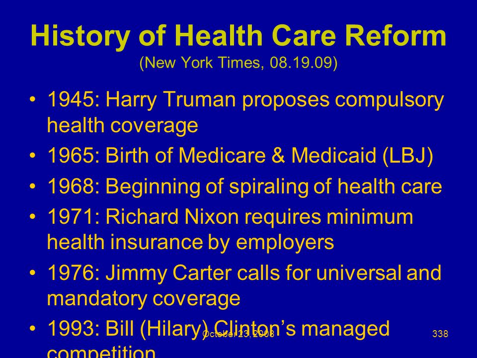 History of Health Care Reform (New York Times, 08.19.09) 1945: Harry Truman proposes compulsory health coverage 1965: Birth of Medicare & Medicaid (LBJ) 1968: Beginning of spiraling of health care 1971: Richard Nixon requires minimum health insurance by employers 1976: Jimmy Carter calls for universal and mandatory coverage 1993: Bill (Hilary) Clinton's managed competition October 23, 2008338