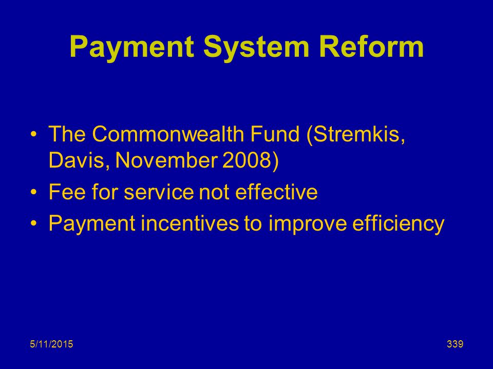 5/11/2015 Payment System Reform The Commonwealth Fund (Stremkis, Davis, November 2008) Fee for service not effective Payment incentives to improve efficiency 339